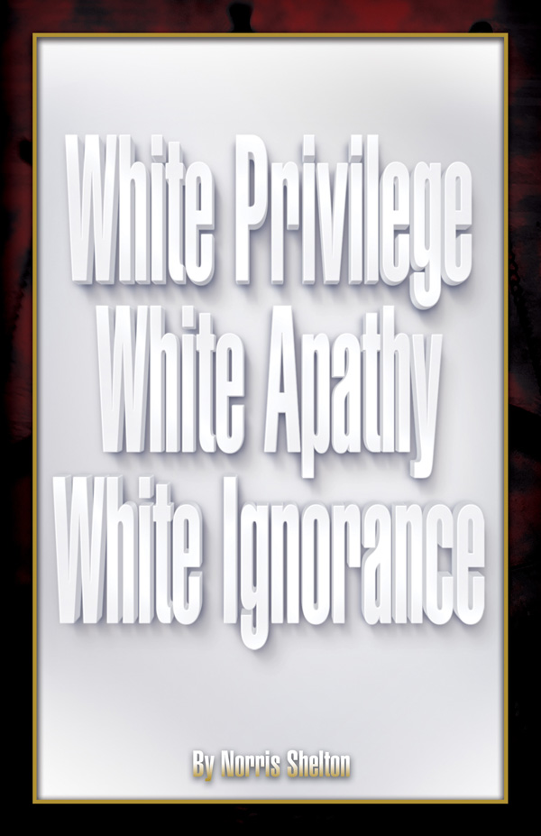 White Privilege White Apathy White Ignorance by Norris Shelton