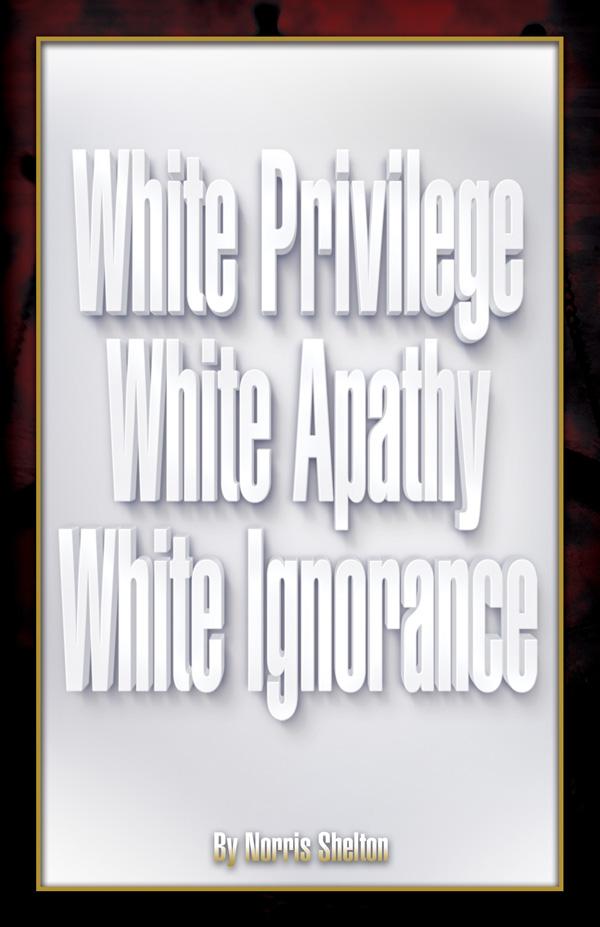 White Privilege White Apathy White Ignorance by Norris Shelton